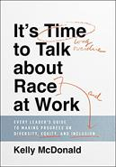 It's Time to Talk about Race at Work : Every Leader's Guide to Making Progress on Diversity, Equity, and Inclusion
